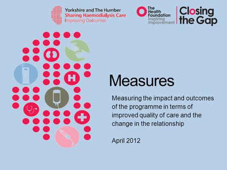 Measures Measuring the impact and outcomes of the programme in terms of improved quality of care and the change in the relationship April 2012.
