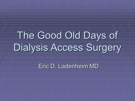 The Good Old Days of Dialysis Access Surgery Eric D. Ladenheim MD.