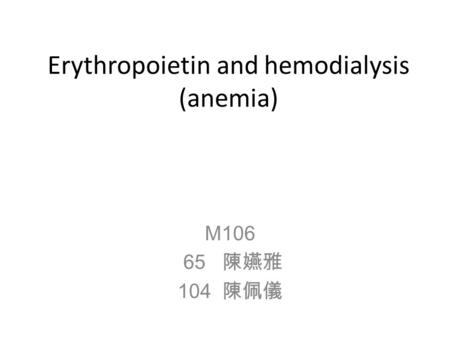 Erythropoietin and hemodialysis (anemia) M106 65 陳嬿雅 104 陳佩儀.