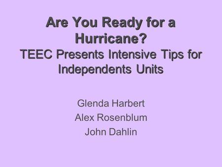 Are You Ready for a Hurricane? TEEC Presents Intensive Tips for Independents Units Glenda Harbert Alex Rosenblum John Dahlin.