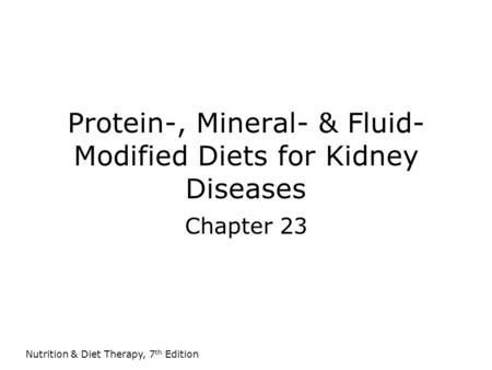 Nutrition & Diet Therapy, 7 th Edition Protein-, Mineral- & Fluid- Modified Diets for Kidney Diseases Chapter 23.