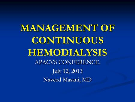 MANAGEMENT OF CONTINUOUS HEMODIALYSIS APACVS CONFERENCE. July 12, 2013 Naveed Masani, MD.