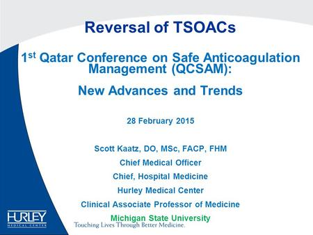 Reversal of TSOACs 1 st Qatar Conference on Safe Anticoagulation Management (QCSAM): New Advances and Trends 28 February 2015 Scott Kaatz, DO, MSc, FACP,