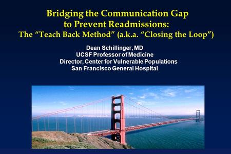 "Bridging the Communication Gap to Prevent Readmissions: The ""Teach Back Method"" (a.k.a. ""Closing the Loop"") Dean Schillinger, MD UCSF Professor of Medicine."
