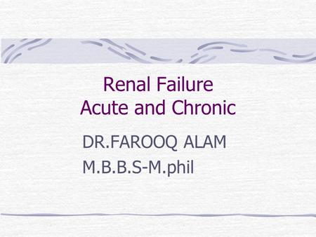 Renal Failure Acute and Chronic DR.FAROOQ ALAM M.B.B.S-M.phil.