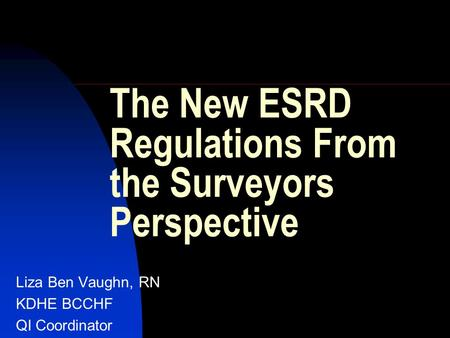 The New ESRD Regulations From the Surveyors Perspective Liza Ben Vaughn, RN KDHE BCCHF QI Coordinator.