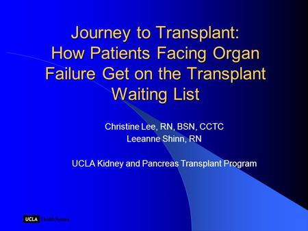 Journey to Transplant: How Patients Facing Organ Failure Get on the Transplant Waiting List Christine Lee, RN, BSN, CCTC Leeanne Shinn, RN UCLA Kidney.