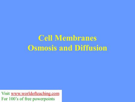 Cell Membranes Osmosis and Diffusion Visit www.worldofteaching.comwww.worldofteaching.com For 100's of free powerpoints.