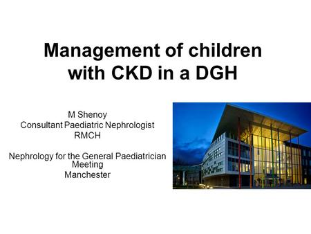 Management of children with CKD in a DGH M Shenoy Consultant Paediatric Nephrologist RMCH Nephrology for the General Paediatrician Meeting Manchester.