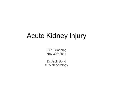 Acute Kidney Injury FY1 Teaching Nov 30 th 2011 Dr Jack Bond ST5 Nephrology.