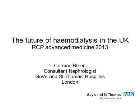 The future of haemodialysis in the UK RCP advanced medicine 2013 Cormac Breen Consultant Nephrologist Guy's and St Thomas' Hospitals London.