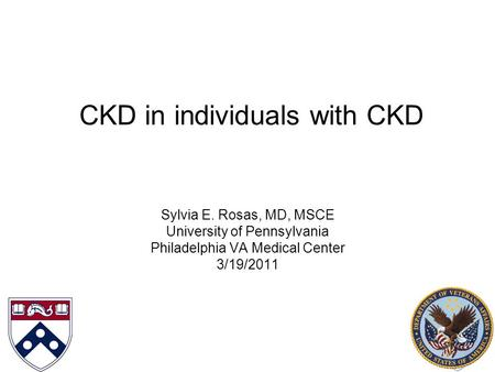 CKD in individuals with CKD Sylvia E. Rosas, MD, MSCE University of Pennsylvania Philadelphia VA Medical Center 3/19/2011.