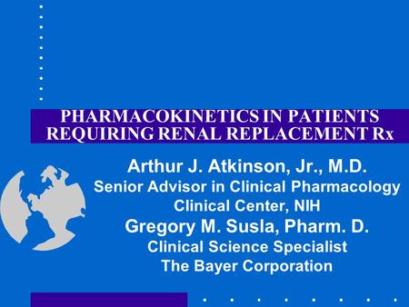 PHARMACOKINETICS IN PATIENTS REQUIRING RENAL REPLACEMENT Rx Arthur J. Atkinson, Jr., M.D. Senior Advisor in Clinical Pharmacology Clinical Center, NIH.