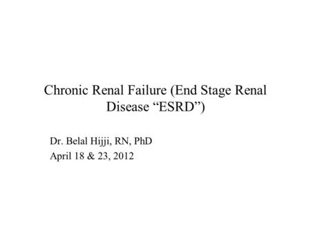 "Chronic Renal Failure (End Stage Renal Disease ""ESRD"") Dr. Belal Hijji, RN, PhD April 18 & 23, 2012."
