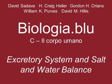 David Sadava H. Craig Heller Gordon H. Orians William K. Purves David M. Hillis Biologia.blu C – Il corpo umano Excretory System and Salt and Water Balance.