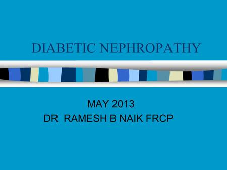 DIABETIC NEPHROPATHY MAY 2013 DR RAMESH B NAIK FRCP.