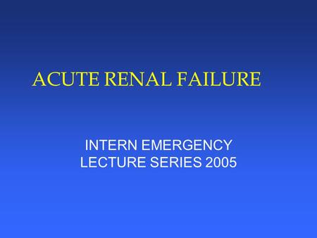 ACUTE RENAL FAILURE INTERN EMERGENCY LECTURE SERIES 2005.
