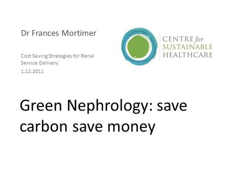 Green Nephrology: save carbon save money Dr Frances Mortimer Cost Saving Strategies for Renal Service Delivery 1.12.2011.