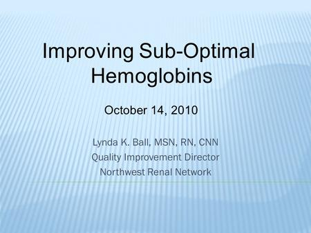 Lynda K. Ball, MSN, RN, CNN Quality Improvement Director Northwest Renal Network Improving Sub-Optimal Hemoglobins October 14, 2010.