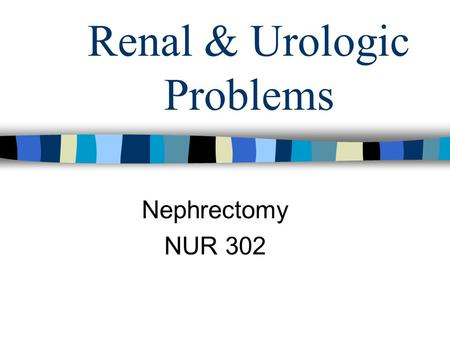 Renal & Urologic Problems Nephrectomy NUR 302. Post Op Care Nephrectomy Flank incision, side lying position- >muscle aches post op Monitor urine output-
