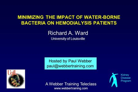 MINIMIZING THE IMPACT OF WATER-BORNE BACTERIA ON HEMODIALYSIS PATIENTS Richard A. Ward University of Louisville Hosted by Paul Webber