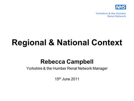 Regional & National Context Rebecca Campbell Yorkshire & the Humber Renal Network Manager 15 th June 2011.