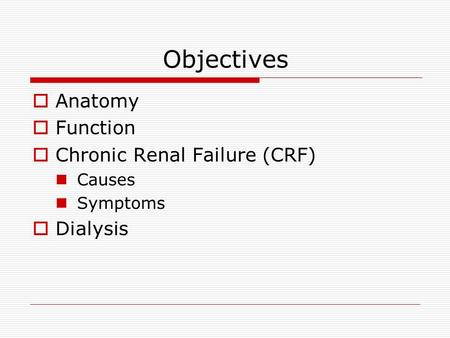 Objectives  Anatomy  Function  Chronic Renal Failure (CRF) Causes Symptoms  Dialysis.