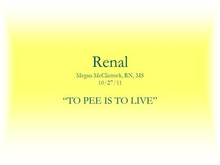 "Renal Megan McClintock, RN, MS 10/27/11 ""TO PEE IS TO LIVE"""