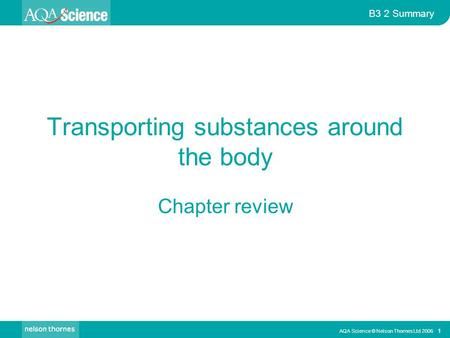 AQA Science © Nelson Thornes Ltd 2006 1 B3 2 Summary Transporting substances around the body Chapter review.