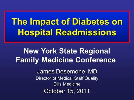The Impact of Diabetes on Hospital Readmissions James Desemone, MD Director of Medical Staff Quality Ellis Medicine October 15, 2011 New York State Regional.