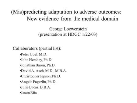 (Mis)predicting adaptation to adverse outcomes: New evidence from the medical domain Collaborators (partial list): Peter Ubel, M.D. John Hershey, Ph.D.