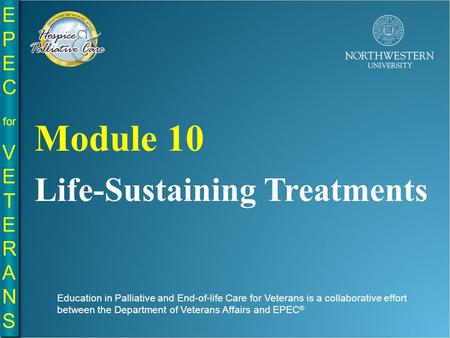 EPE C for VE T E R A N S EPE C for VE T E R A N S Life-Sustaining Treatments Module 10 Education in Palliative and End-of-life Care for Veterans is a collaborative.