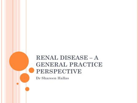 RENAL DISEASE – A GENERAL PRACTICE PERSPECTIVE Dr Shareen Hallas.