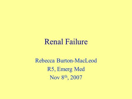 Renal Failure Rebecca Burton-MacLeod R5, Emerg Med Nov 8 th, 2007.