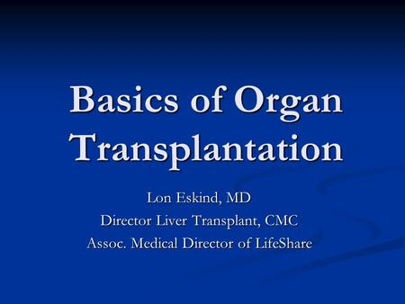 Basics of Organ Transplantation Lon Eskind, MD Director Liver Transplant, CMC Assoc. Medical Director of LifeShare.