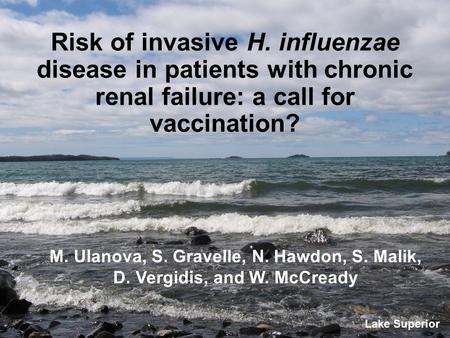 Risk of invasive H. influenzae disease in patients with chronic renal failure: a call for vaccination? M. Ulanova, S. Gravelle, N. Hawdon, S. Malik, D.