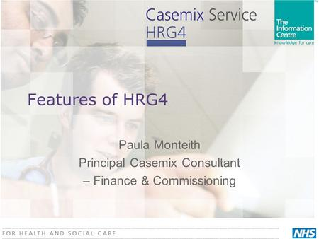 Features of HRG4 Paula Monteith Principal Casemix Consultant – Finance & Commissioning.