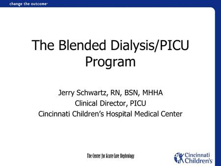 The Center for Acute Care Nephrology The Blended Dialysis/PICU Program Jerry Schwartz, RN, BSN, MHHA Clinical Director, PICU Cincinnati Children's Hospital.
