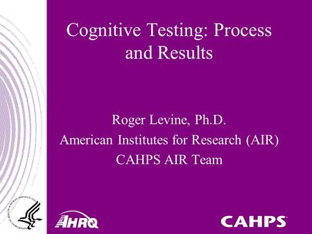 Cognitive Testing: Process and Results Roger Levine, Ph.D. American Institutes for Research (AIR) CAHPS AIR Team.