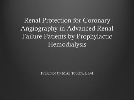 Renal Protection for Coronary Angiography in Advanced Renal Failure Patients by Prophylactic Hemodialysis Presented by Mike Touchy, HO-I.