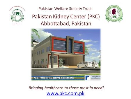 Www.pkc.com.pk Bringing healthcare to those most in need! Pakistan Kidney Center (PKC) Abbottabad, Pakistan Pakistan Welfare Society Trust.