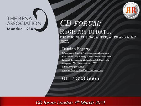 CD FORUM : R EGISTRY UPDATE, THE WHO WHAT, HOW, WHERE, WHEN AND WHAT NEXT. Damian Fogarty Chairman, United Kingdom Renal Registry Consultant Nephrologist.