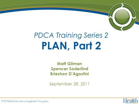 PHD Performance Management Program Matt Gilman Spencer Soderlind Brieshon D'Agostini September 28, 2011 PDCA Training Series 2 PLAN, Part 2.