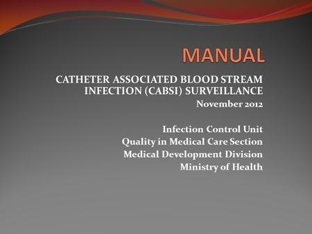 CATHETER ASSOCIATED BLOOD STREAM INFECTION (CABSI) SURVEILLANCE November 2012 Infection Control Unit Quality in Medical Care Section Medical Development.