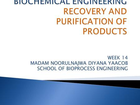 WEEK 14 MADAM NOORULNAJWA DIYANA YAACOB SCHOOL OF BIOPROCESS ENGINEERING.