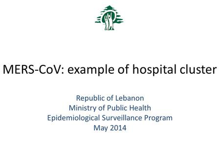 MERS-CoV: example of hospital cluster Republic of Lebanon Ministry of Public Health Epidemiological Surveillance Program May 2014.