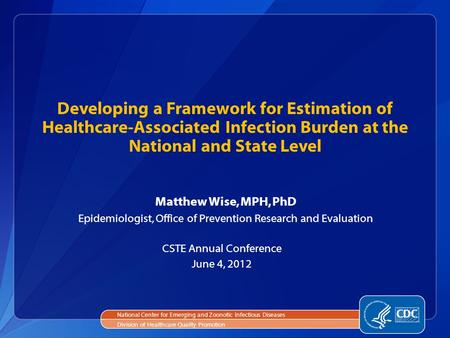 Developing a Framework for Estimation of Healthcare-Associated Infection Burden at the National and State Level Matthew Wise, MPH, PhD Epidemiologist,