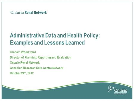 Administrative Data and Health Policy: Examples and Lessons Learned Graham Wood ward Director of Planning, Reporting and Evaluation Ontario Renal Network.