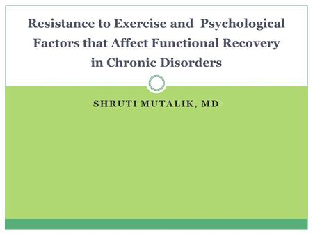 SHRUTI MUTALIK, MD Resistance to Exercise and Psychological Factors that Affect Functional Recovery in Chronic Disorders.