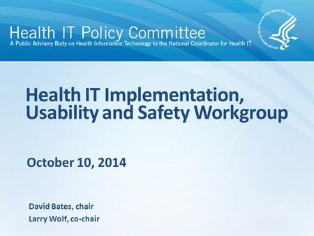 October 10, 2014 Health IT Implementation, Usability and Safety Workgroup David Bates, chair Larry Wolf, co-chair.